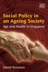 Social Politics in an Ageing Society: Age and Health in Singapore - David Reisman
