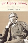 Sir Henry Irving: A Victorian Actor and his World - Jeffrey Richards