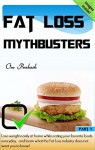 Fat Loss : Fat loss mythbusters: Lose weight easily at home while eating your favorite foods everyday, and learn what the Fat Loss industry does not want you to know! - Om Prakash