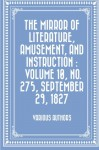 The Mirror of Literature, Amusement, and Instruction : Volume 10, No. 275, September 29, 1827 - Various Authors