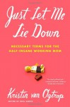 Just Let Me Lie Down: Necessary Terms for the Half-Insane Working Mom - Kristin van Ogtrop