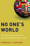 No One's World: The West, the Rising Rest, and the Coming Global Turn - Charles A. Kupchan