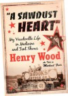 A Sawdust Heart: My Vaudeville Life in Medicine and Tent Shows - Henry Wood, Michael W. Fedo