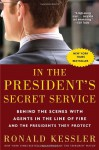 In the President's Secret Service: Behind the Scenes with Agents in the Line of Fire and the Presidents They Protect - Ronald Kessler