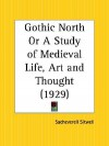 Gothic North or a Study of Medieval Life, Art and Thought - Sacheverell Sitwell