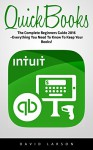 QuickBooks: The Complete Beginners Guide 2016 -Everything You Need To Know To Keep Your Books! (Quickbooks 101, Quickbooks 2016 Guide) - David Larson