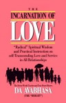 "The Incarnation of Love: ""Radical"" Spiritual Wisdom and Practical Instruction on Self-Transcending Love and Service in All Relationships - Da Avabhasa, Da"