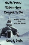 No, Mr. Bond, I Expect Your Dreams To Die: Analog Stories for a Digital World - Alex M. Stein, Dylan Brody