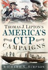 Thomas J. Lipton's America's Cup Campaigns: The Saga of One Man's Three-Decade Obsession with Winning the America's Cup - Richard V. Simpson
