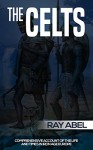 The Celts: Life and times in Iron Age Europe - Ray Abel