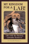 My Kingdom for a Lab!: Life with the Hunting Labrador Retriever - E. Donnall Thomas Jr.