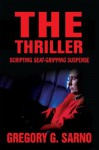 The Thriller: Scripting Seat Gripping Suspense - Gregory Sarno