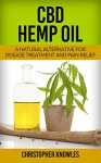 CBD Hemp Oil: A Natural Alternative For Disease Treatment And Pain Relief (Natural Wellnes Book 2) - Christopher Knowles, Earthly Mist