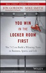 You Win in the Locker Room First: The 7 C's to Build a Winning Team in Business, Sports, and Life - Jon Gordon, Mike Smith