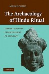 The Archaeology of Hindu Ritual: Temples and the Establishment of the Gods - Michael Willis