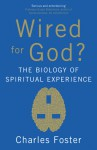 Wired for God?: The Biology of Spiritual Experience - Charles Foster