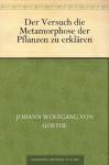 Der Versuch die Metamorphose der Pflanzen zu erklären - Johann Wolfgang von Goethe