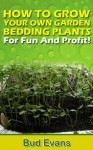 HOW TO GROW YOUR OWN GARDEN BEDDING PLANTS-For Fun And Profit! - Bud Evans, Charles Evans