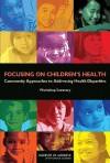 Focusing on Children's Health: Community Approaches to Addressing Health Disparities: Workshop Summary - Theresa M. Wizemann, Institute of Medicine, National Research Council, Karen M. Anderson