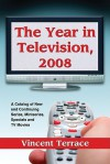 The Year in Television, 2008: A Catalog of New and Continuing Series, Miniseries, Specials and TV Movies - Vincent Terrace