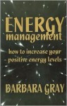 Energy Management: How To Increase Your Positive Energies - Barbara Gray