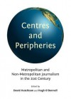 Centres And Peripheries: Metropolitan And Non Metropolitan Journalism In The Twenty First Century - David Hutchison and Hugh O Donnell, David Hutchison, Hugh O'Donnell
