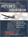 Hitler's Squadron: The Fuehrer's Personal Aircraft and Transportation Unit, 1933-45 - C.G. Sweeting, Walter J. Boyne