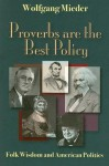 Proverbs Are The Best Policy: Folk Wisdom And American Politics - Wolfgang Mieder