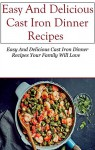 Cast Iron Dinner Recipes: Easy And Delicious Cast Iron Dinner Recipes Your Family Will Love (Cast Iron Recipes) - Robert Andrews