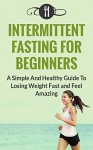 Fasting: Intermittent Fasting For Beginners: A Simple And Healthy Guide To Losing Weight Fast And Feel Amazing (Intermittent Fasting and Weight Loss) - Karen Green