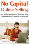 No Capital Online Selling: Start an Online Selling Business Even with Little to No Capital Required... Aliexpress & Etsy Training - Daniel Cruz