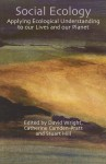 Social Ecology: Applying Ecological Understanding to Our Lives and Our Planet - David Wright, Catherine E. Camden-Pratt, Stuart B. Hill