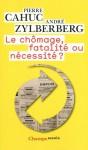 Le chômage, fatalité ou nécessité ? - Pierre Cahuc, André Zylberberg