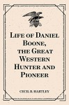 Life of Daniel Boone, the Great Western Hunter and Pioneer - Cecil B. Hartley