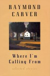 Where I'm Calling from: New and Selected Stories - Raymond Carver, Richard Ford