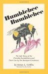Humblebee, Bumblebee: The Life Story of the Friendly Bumblebees and Their Use by the Backyard Gardener - Brian L. Griffin