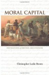 Moral Capital: Foundations of British Abolitionism (Published for the Omohundro Institute of Early American History and Culture) - Christopher Leslie Brown