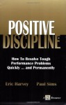 Positive Discipline: How to Resolve Tough Performance Problems Quickly... and Permanently - Eric Harvey, Paul Sims