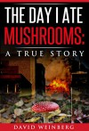 The Day I Ate Mushrooms: A True Story: by David Weinberg - David Weinberg