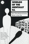 Worlds of the Mentally Ill: How Deinstitutionalization Works in the City - Dan A. Lewis, Stephanie Riger, Helen Rosenberg, Hendrik Wagenaar, Arthur J. Lurigio, Susan Reed