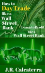 How to Day Trade like a Wall $treet Bank: Learn to Profit like a Wall $treet Bank (New Day trader, Swing Trader, Position Trader Learning Series Book 3) - J.R. Calcaterra