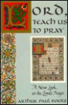 Lord, Teach Us to Pray: A New Look at the Lord's Prayer - Arthur Paul Boers