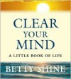 Clear Your Mind: A Little Book of Life - Betty Shine