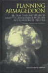 Planning Armageddon: Britain, the United States and the Command of Western Nuclear Forces 1945-1964 - Stephen Robert Twigge