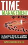 Time Management Expert in 7 Days: Time Management Skills to Help You Get More Things Done & Manage Your Life Much Better - Joe Allen, David Donaldson