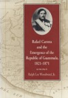 Rafael Carrera and the Emergence of the Republic of Guatemala, 1821�1871 - Ralph Lee Woodward