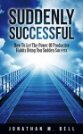 Suddenly Successful: How To Let The Power Of Productive Habits Bring You Sudden Success - Jonathan Bell