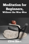 Meditation for Beginners, Without the Woo-Woo: A Beginners Guide for the Everyday Person - Clive Smit, Steve Johnson