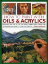 How to Paint with Oils & Acrylics: Mastering the Use of Oil and Acrylic Paints with Step-by-step Techniqhes and Projects, in 200 Photographs - Hazel Harrison