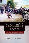 Civil War Arkansas, 1863: The Battle for a State - Mark K. Christ